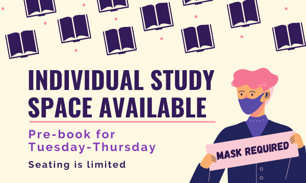 Text: Individual Study Space Available; Pre-book for Tuesday-Thursdsay; Seating is limited. Graphic: Individual wearing mask holding a sign stating masks required.